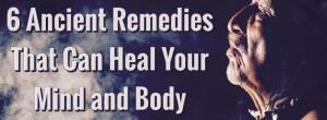 6 αρχαία φάρμακα που μπορούν να θεραπεύσουν το μυαλό και το σώμα σας
